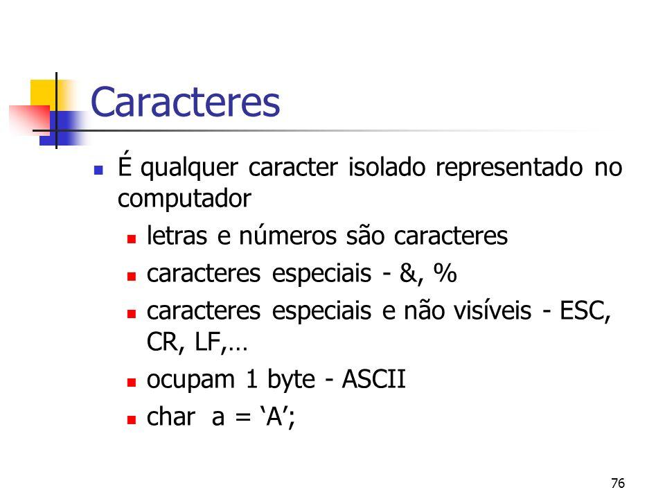 76 Caracteres É qualquer caracter isolado representado no computador letras e números são caracteres caracteres especiais - &, % caracteres especiais e não visíveis - ESC, CR, LF,… ocupam 1 byte - ASCII char a = A;
