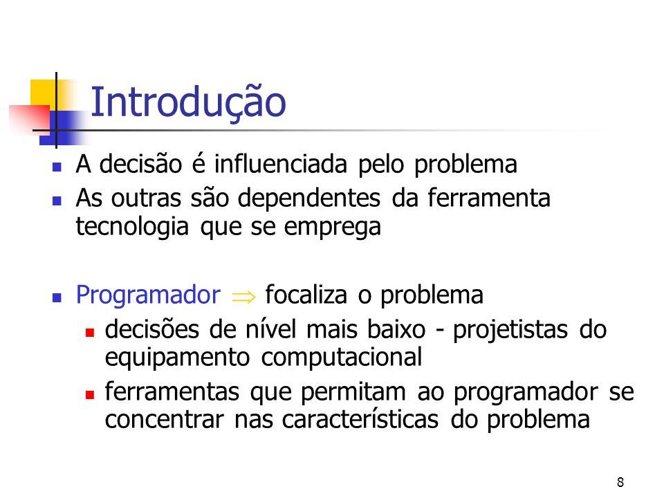 8 Introdução A decisão é influenciada pelo problema As outras são dependentes da ferramenta tecnologia que se emprega Programador focaliza o problema decisões de nível mais baixo - projetistas do equipamento computacional ferramentas que permitam ao programador se concentrar nas características do problema
