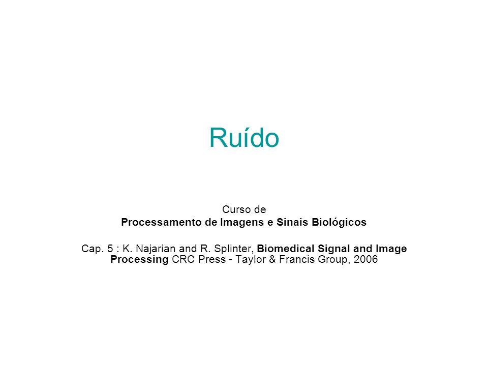 Ruído Curso de Processamento de Imagens e Sinais Biológicos Cap. 5 : K. Najarian and R. Splinter, Biomedical Signal and Image Processing CRC Press - T