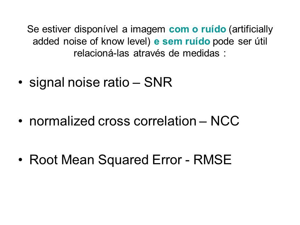 Se estiver disponível a imagem com o ruído (artificially added noise of know level) e sem ruído pode ser útil relacioná-las através de medidas : signa