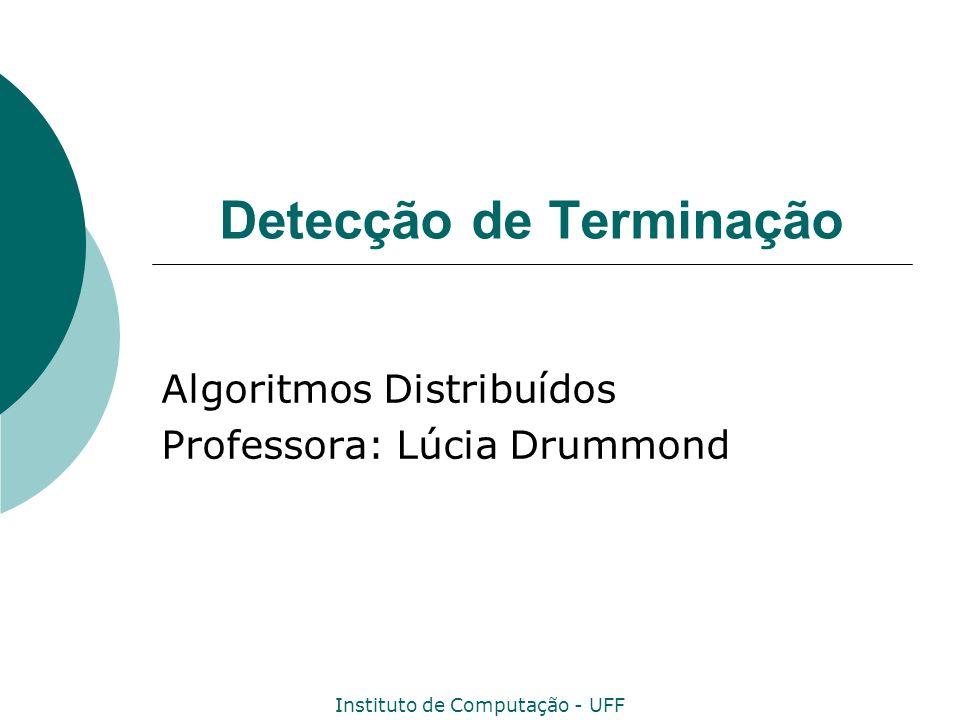 Instituto de Computação - UFF 12 Algoritmo Detect_Termination_D Terminação por Difusão Variáveis expected i :=0; parent i :=nil; terminated i :=false;