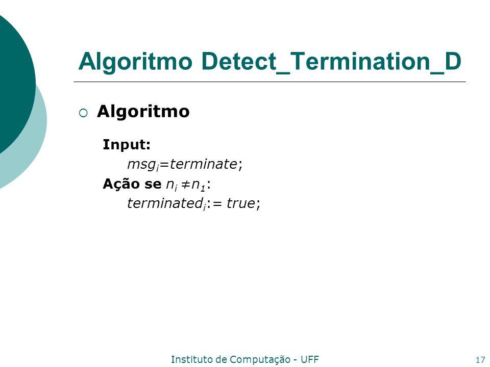 Instituto de Computação - UFF 17 Algoritmo Input: msg i =terminate; Ação se n in 1 : terminated i := true; Algoritmo Detect_Termination_D