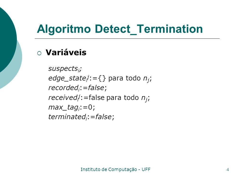 Instituto de Computação - UFF 4 Algoritmo Detect_Termination Variáveis suspects i ; edge_state i j :={} para todo n j ; recorded i :=false; received i j :=false para todo n j ; max_tag i :=0; terminated i :=false;
