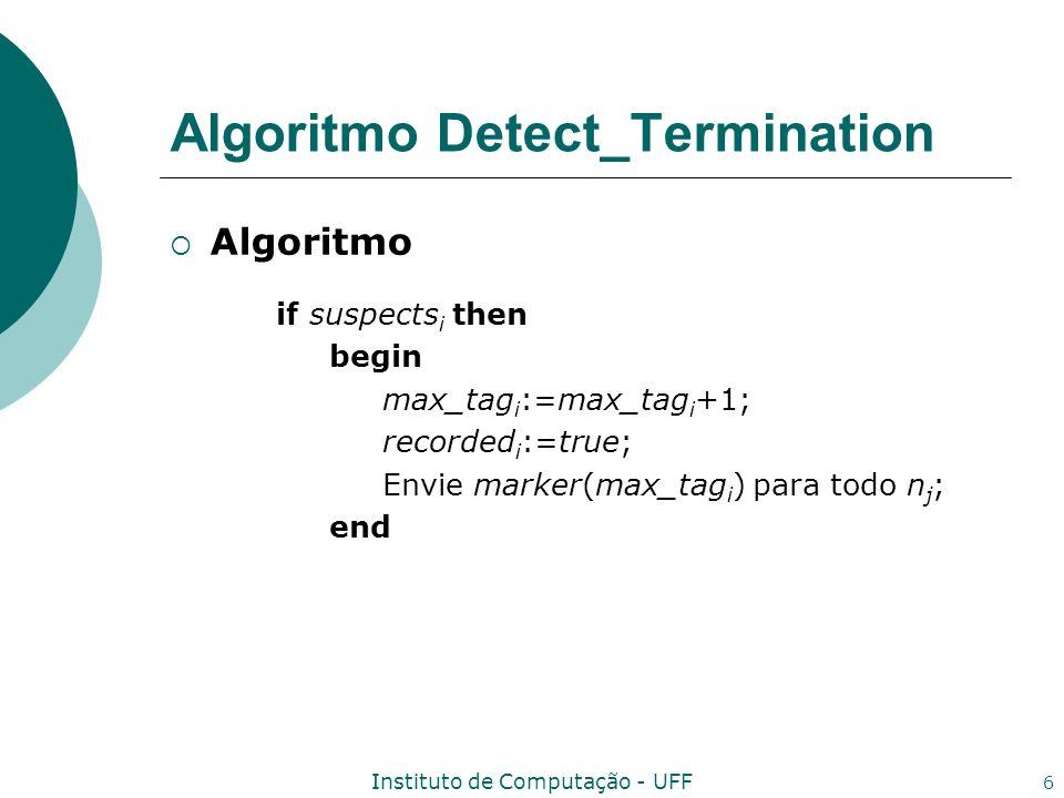 Instituto de Computação - UFF 7 Algoritmo Detect_Termination Algoritmo Input: msg i =comp_msg tal que origem i (msg i )=(n j n i ); Ação: Execute alguma computação; Envie comp_msg em cada aresta de um subconjunto de Out i ; if recorded i then if not received i j then edge_state i j := edge_state i j {msg i };