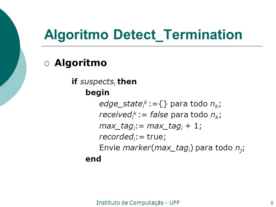 Instituto de Computação - UFF 8 Algoritmo Detect_Termination Algoritmo if suspects i then begin edge_state i k :={} para todo n k ; received i k := false para todo n k ; max_tag i := max_tag i + 1; recorded i := true; Envie marker(max_tag i ) para todo n j ; end