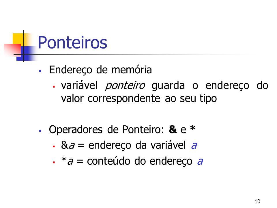 10 Ponteiros Endereço de memória variável ponteiro guarda o endereço do valor correspondente ao seu tipo Operadores de Ponteiro: & e * &a = endereço da variável a *a = conteúdo do endereço a