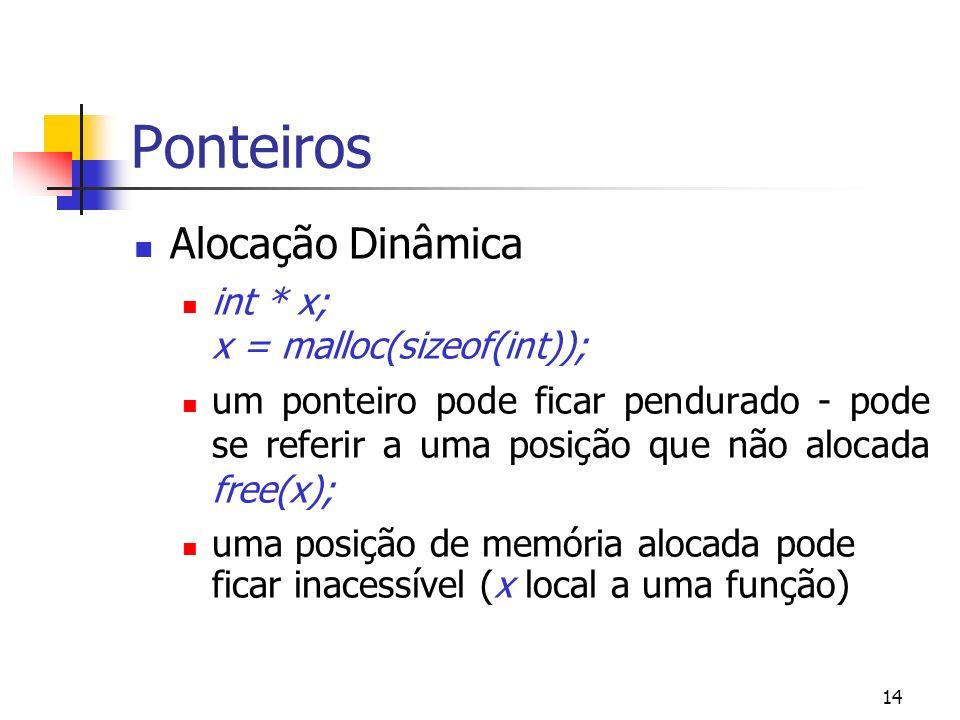 14 Ponteiros Alocação Dinâmica int * x; x = malloc(sizeof(int)); um ponteiro pode ficar pendurado - pode se referir a uma posição que não alocada free(x); uma posição de memória alocada pode ficar inacessível (x local a uma função)