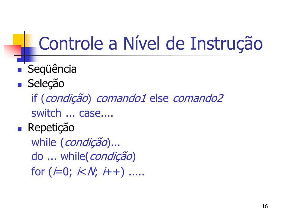 16 Controle a Nível de Instrução Seqüência Seleção if (condição) comando1 else comando2 switch...