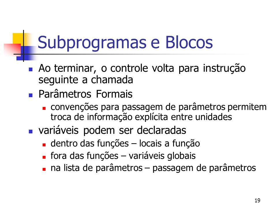 19 Subprogramas e Blocos Ao terminar, o controle volta para instrução seguinte a chamada Parâmetros Formais convenções para passagem de parâmetros permitem troca de informação explícita entre unidades variáveis podem ser declaradas dentro das funções – locais a função fora das funções – variáveis globais na lista de parâmetros – passagem de parâmetros