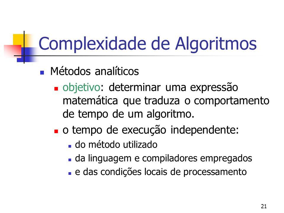 21 Complexidade de Algoritmos Métodos analíticos objetivo: determinar uma expressão matemática que traduza o comportamento de tempo de um algoritmo.