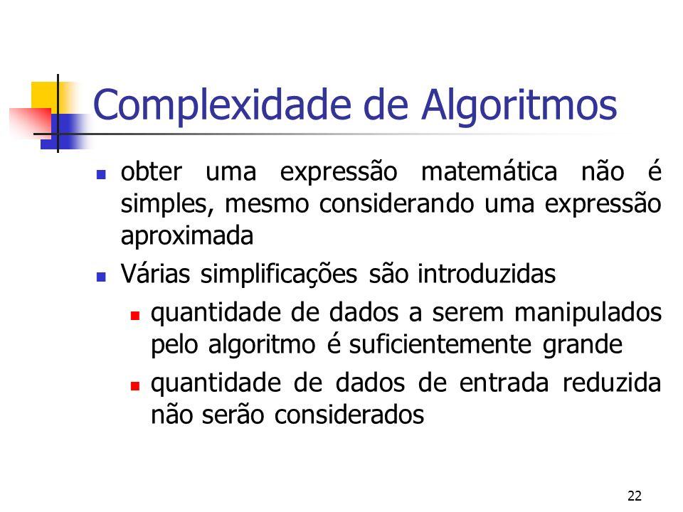 22 Complexidade de Algoritmos obter uma expressão matemática não é simples, mesmo considerando uma expressão aproximada Várias simplificações são introduzidas quantidade de dados a serem manipulados pelo algoritmo é suficientemente grande quantidade de dados de entrada reduzida não serão considerados