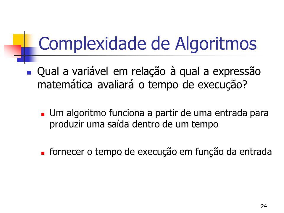 24 Complexidade de Algoritmos Qual a variável em relação à qual a expressão matemática avaliará o tempo de execução.