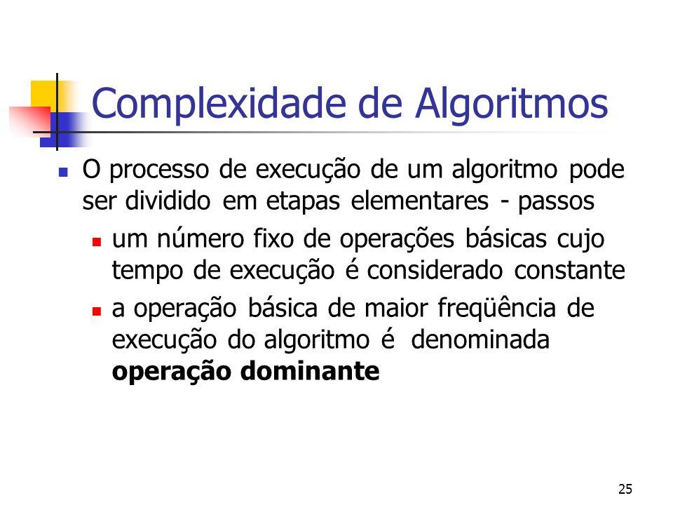 25 Complexidade de Algoritmos O processo de execução de um algoritmo pode ser dividido em etapas elementares - passos um número fixo de operações básicas cujo tempo de execução é considerado constante a operação básica de maior freqüência de execução do algoritmo é denominada operação dominante