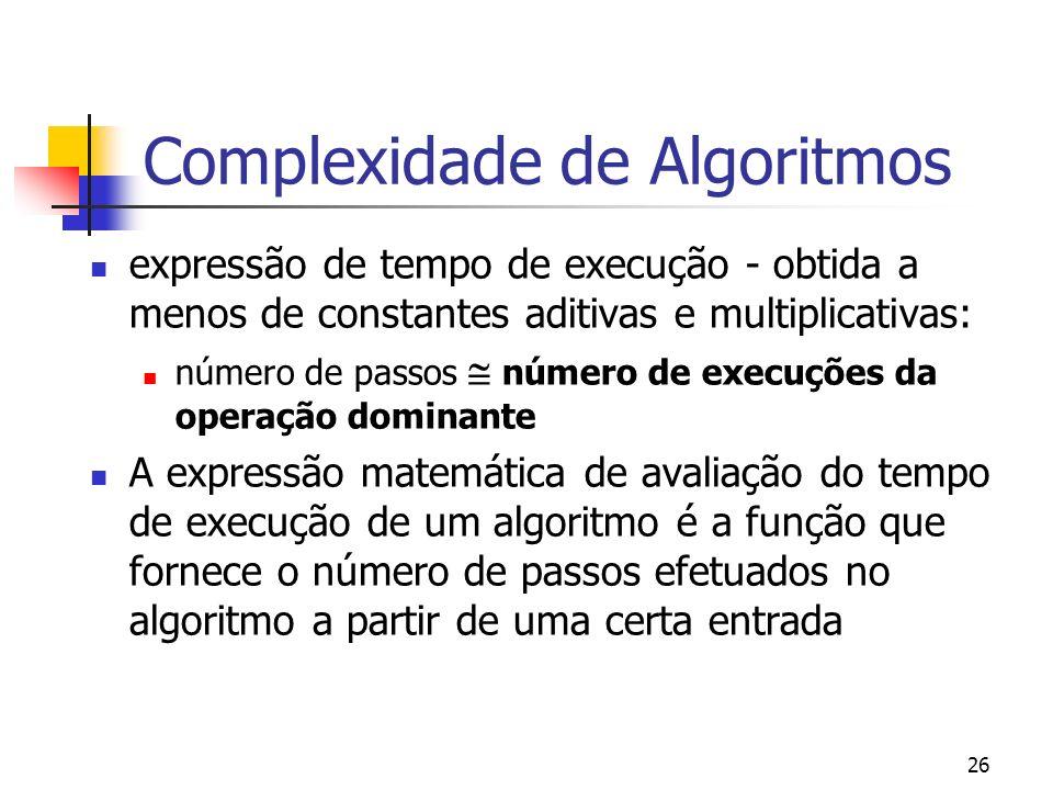 26 Complexidade de Algoritmos expressão de tempo de execução - obtida a menos de constantes aditivas e multiplicativas: número de passos número de execuções da operação dominante A expressão matemática de avaliação do tempo de execução de um algoritmo é a função que fornece o número de passos efetuados no algoritmo a partir de uma certa entrada
