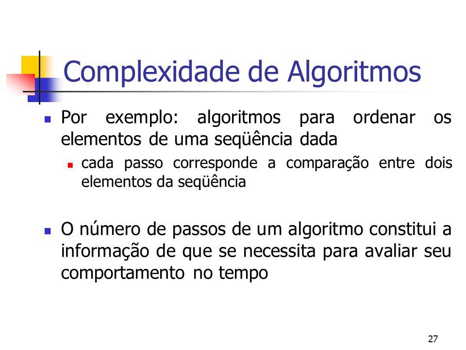 27 Complexidade de Algoritmos Por exemplo: algoritmos para ordenar os elementos de uma seqüência dada cada passo corresponde a comparação entre dois elementos da seqüência O número de passos de um algoritmo constitui a informação de que se necessita para avaliar seu comportamento no tempo