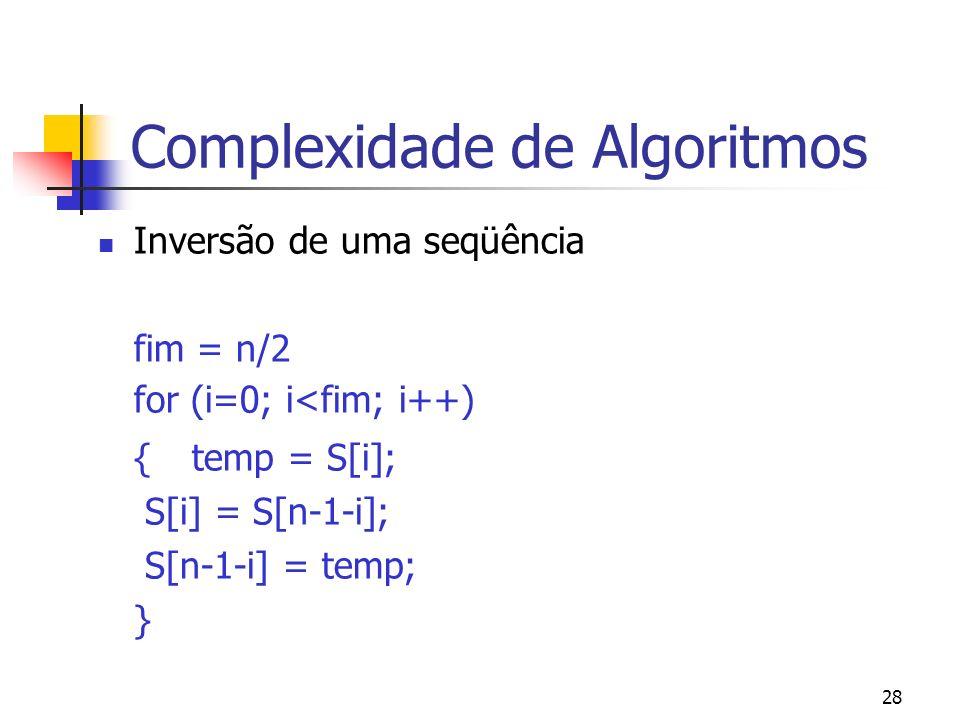 28 Complexidade de Algoritmos Inversão de uma seqüência fim = n/2 for (i=0; i<fim; i++) {temp = S[i]; S[i] = S[n-1-i]; S[n-1-i] = temp; }