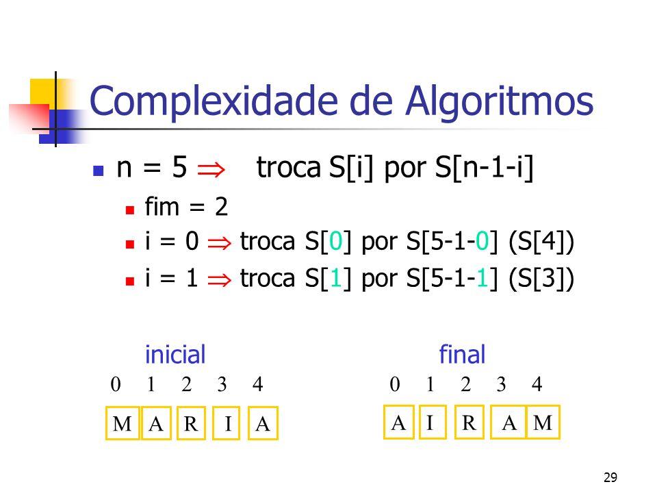 29 Complexidade de Algoritmos n = 5 troca S[i] por S[n-1-i] fim = 2 i = 0 troca S[0] por S[5-1-0] (S[4]) i = 1 troca S[1] por S[5-1-1] (S[3]) inicial final MAAR I 04123 AMIR A 04123