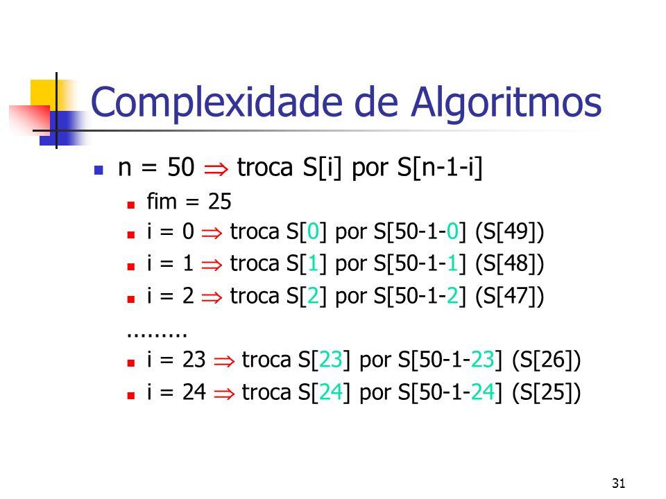 31 Complexidade de Algoritmos n = 50 troca S[i] por S[n-1-i] fim = 25 i = 0 troca S[0] por S[50-1-0] (S[49]) i = 1 troca S[1] por S[50-1-1] (S[48]) i = 2 troca S[2] por S[50-1-2] (S[47]).........