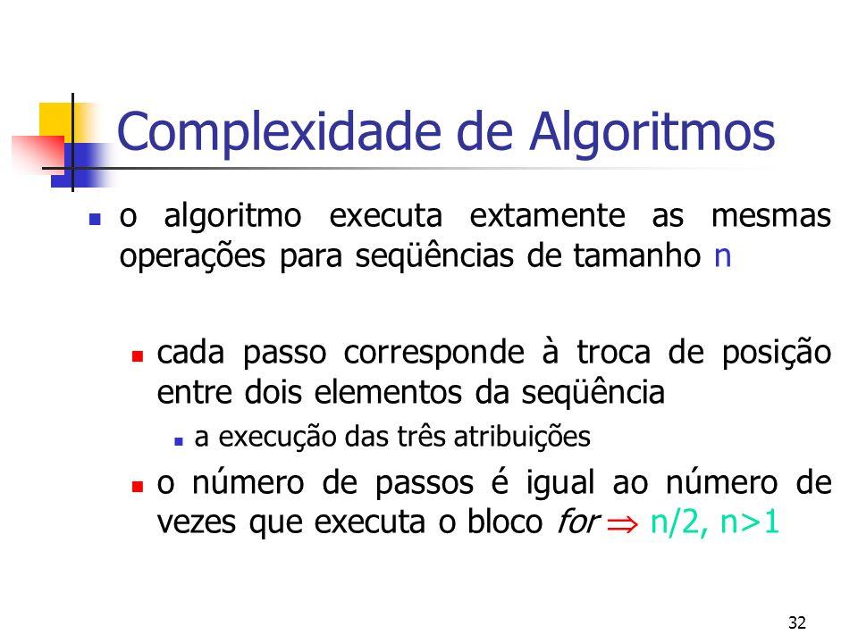 32 Complexidade de Algoritmos o algoritmo executa extamente as mesmas operações para seqüências de tamanho n cada passo corresponde à troca de posição entre dois elementos da seqüência a execução das três atribuições o número de passos é igual ao número de vezes que executa o bloco for n/2, n>1