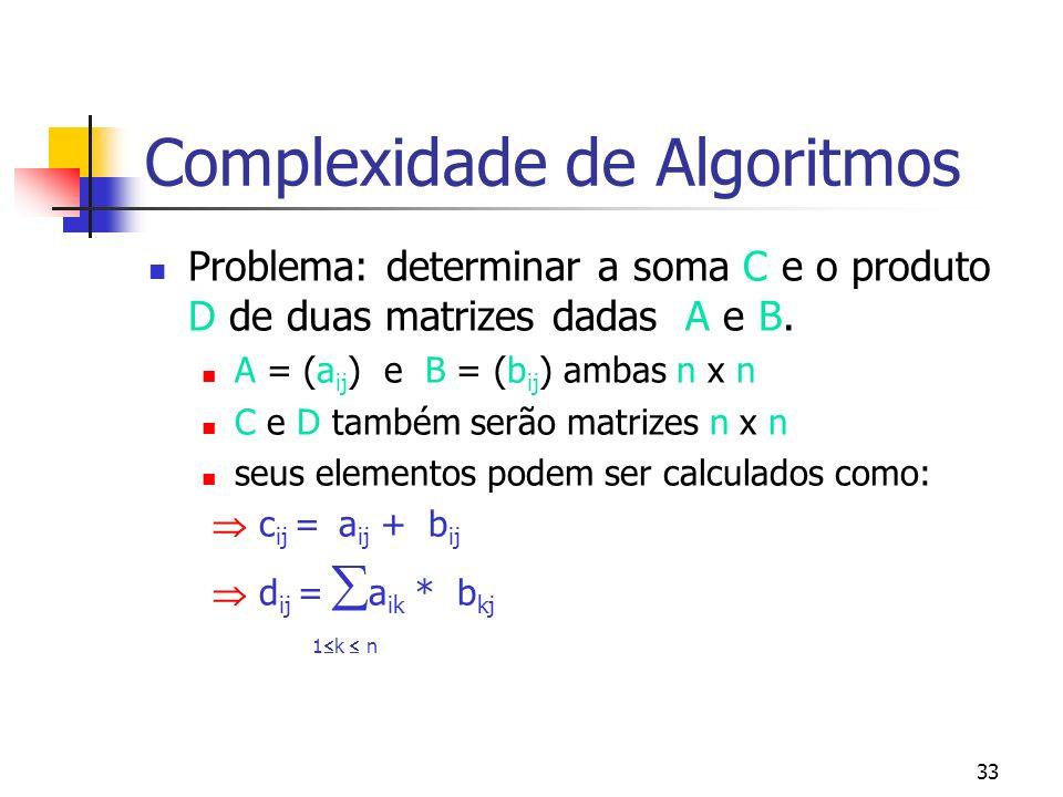 33 Complexidade de Algoritmos Problema: determinar a soma C e o produto D de duas matrizes dadas A e B.