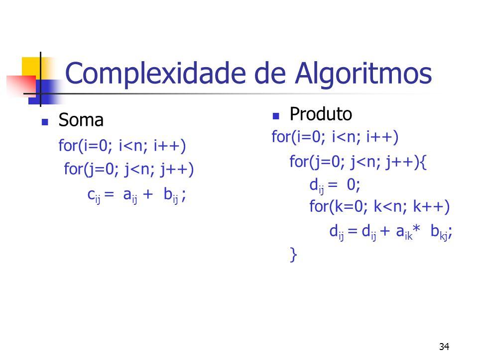 34 Complexidade de Algoritmos Soma for(i=0; i<n; i++) for(j=0; j<n; j++) c ij = a ij + b ij ; Produto for(i=0; i<n; i++) for(j=0; j<n; j++){ d ij = 0; for(k=0; k<n; k++) d ij = d ij + a ik * b kj ; }