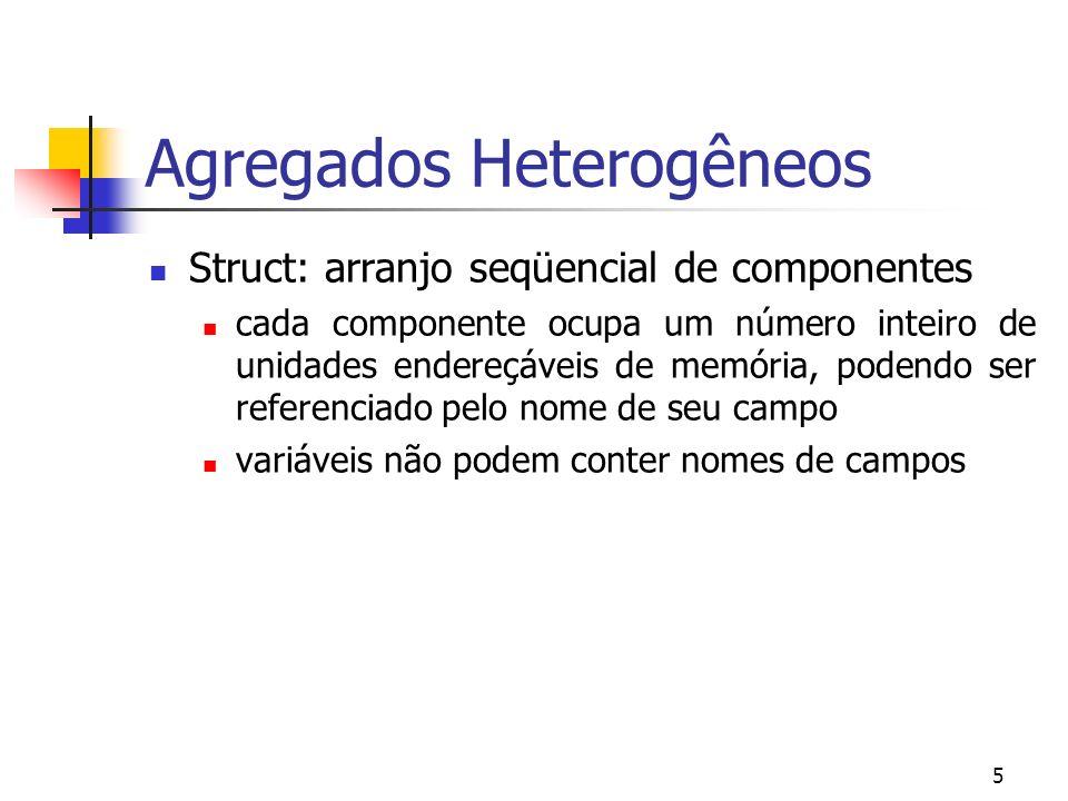 5 Agregados Heterogêneos Struct: arranjo seqüencial de componentes cada componente ocupa um número inteiro de unidades endereçáveis de memória, podendo ser referenciado pelo nome de seu campo variáveis não podem conter nomes de campos