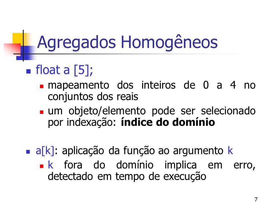 7 Agregados Homogêneos float a [5]; mapeamento dos inteiros de 0 a 4 no conjuntos dos reais um objeto/elemento pode ser selecionado por indexação: índice do domínio a[k]: aplicação da função ao argumento k k fora do domínio implica em erro, detectado em tempo de execução