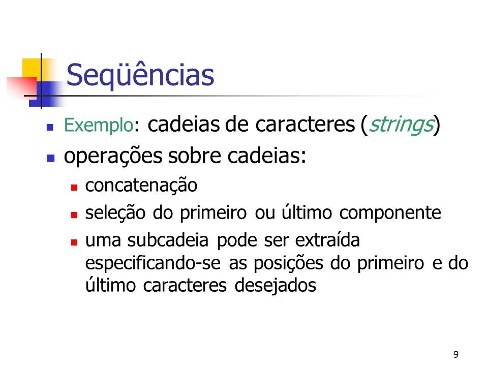9 Seqüências Exemplo: cadeias de caracteres (strings) operações sobre cadeias: concatenação seleção do primeiro ou último componente uma subcadeia pode ser extraída especificando-se as posições do primeiro e do último caracteres desejados
