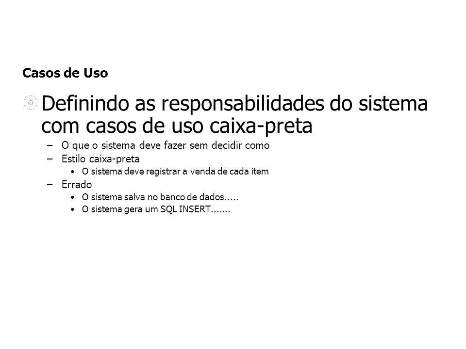 Casos de Uso Definindo as responsabilidades do sistema com casos de uso caixa-preta –O que o sistema deve fazer sem decidir como –Estilo caixa-preta O