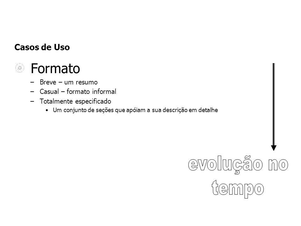 Casos de Uso Formato –Breve – um resumo –Casual – formato informal –Totalmente especificado Um conjunto de seções que apóiam a sua descrição em detalh