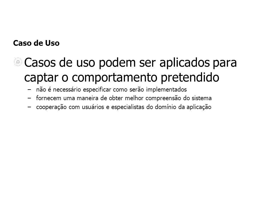 Caso de Uso Casos de uso podem ser aplicados para captar o comportamento pretendido –não é necessário especificar como serão implementados –fornecem u