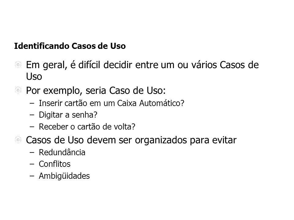 Identificando Casos de Uso Em geral, é difícil decidir entre um ou vários Casos de Uso Por exemplo, seria Caso de Uso: –Inserir cartão em um Caixa Aut