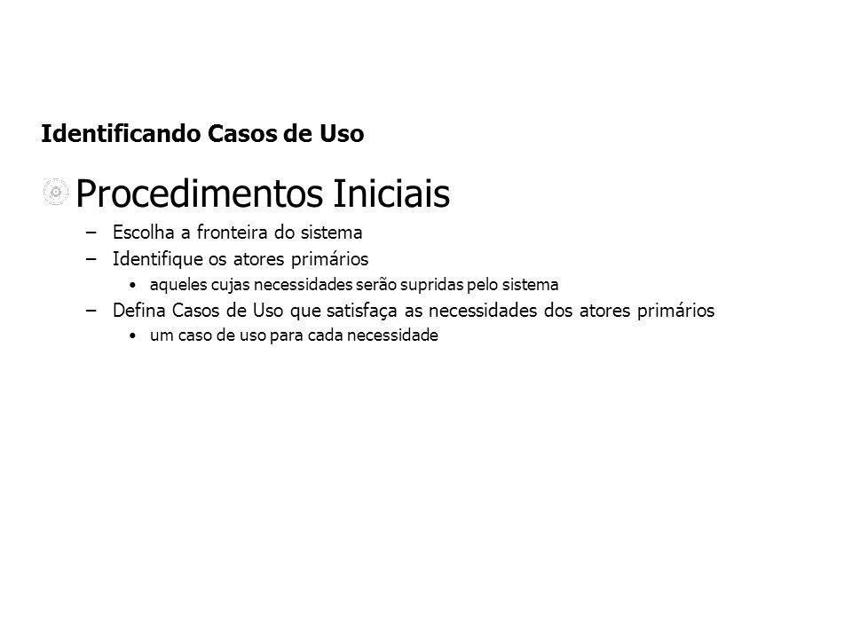 Identificando Casos de Uso Procedimentos Iniciais –Escolha a fronteira do sistema –Identifique os atores primários aqueles cujas necessidades serão su