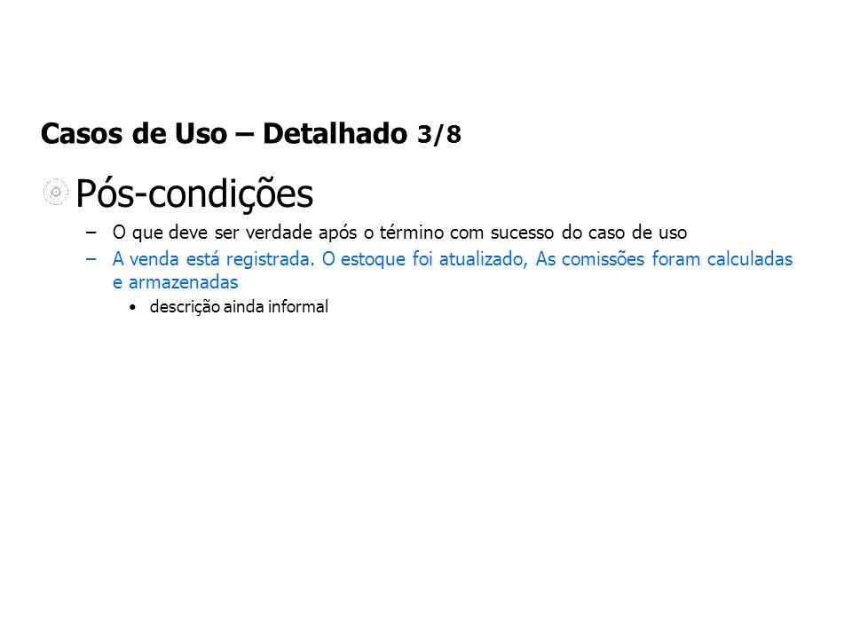 Casos de Uso – Detalhado 3/8 Pós-condições –O que deve ser verdade após o término com sucesso do caso de uso –A venda está registrada. O estoque foi a