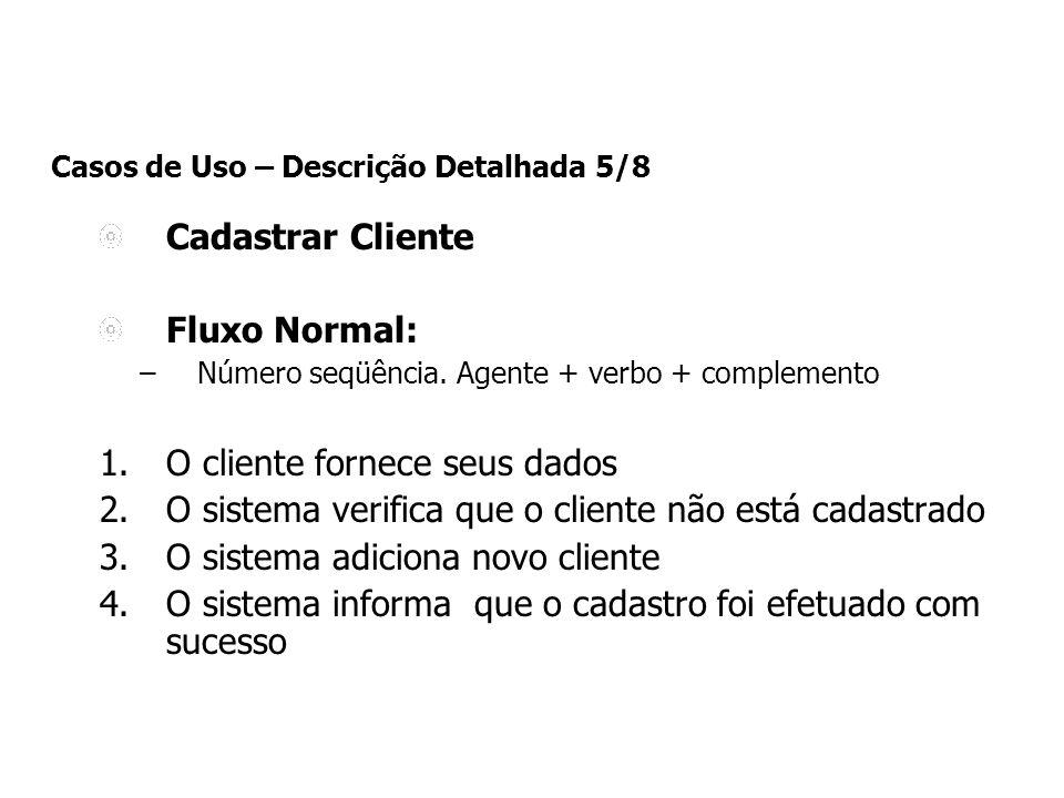 Casos de Uso – Descrição Detalhada 5/8 Cadastrar Cliente Fluxo Normal: –Número seqüência. Agente + verbo + complemento 1.O cliente fornece seus dados