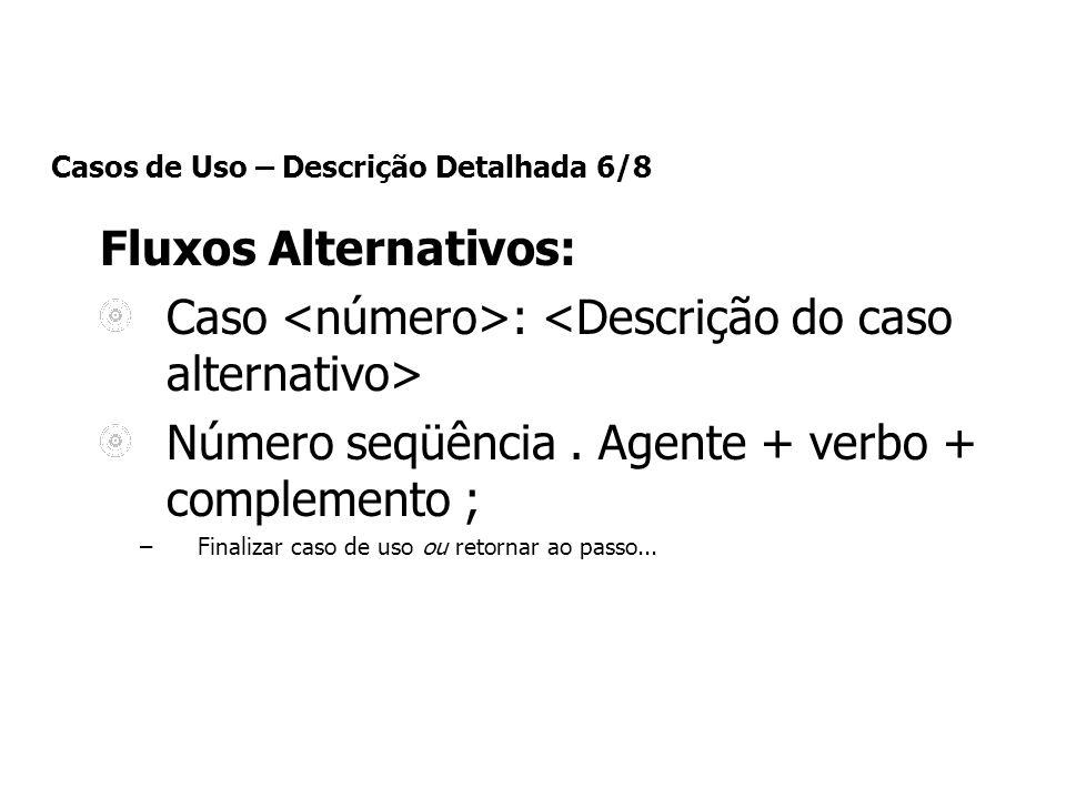 Casos de Uso – Descrição Detalhada 6/8 Fluxos Alternativos: Caso : Número seqüência. Agente + verbo + complemento ; –Finalizar caso de uso ou retornar