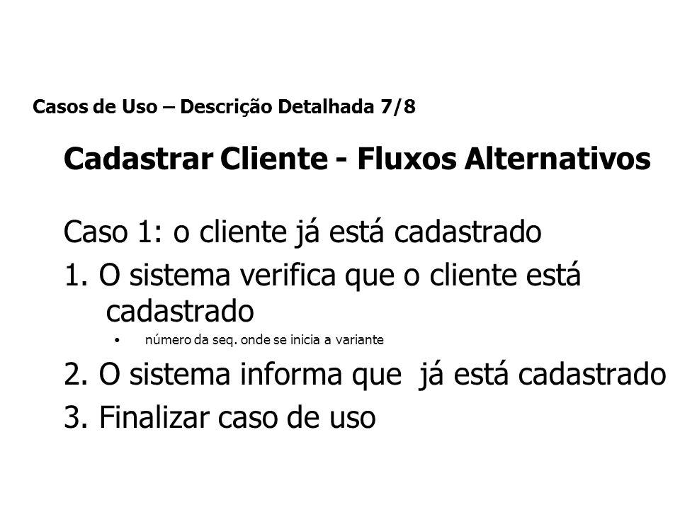 Casos de Uso – Descrição Detalhada 7/8 Cadastrar Cliente - Fluxos Alternativos Caso 1: o cliente já está cadastrado 1. O sistema verifica que o client