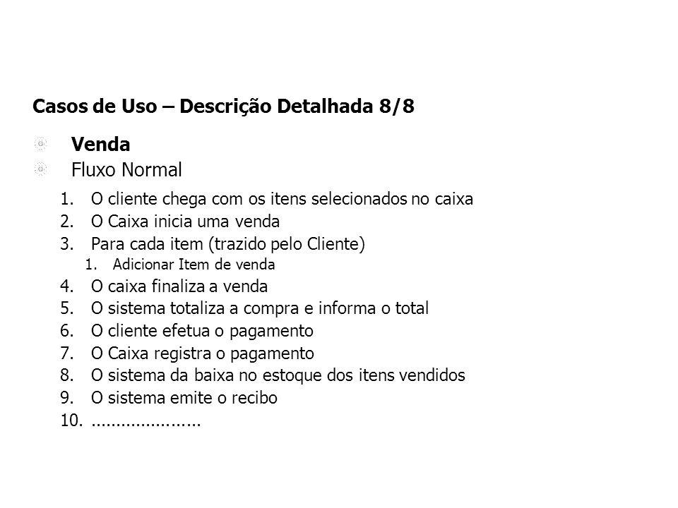 Casos de Uso – Descrição Detalhada 8/8 Venda Fluxo Normal 1.O cliente chega com os itens selecionados no caixa 2.O Caixa inicia uma venda 3.Para cada