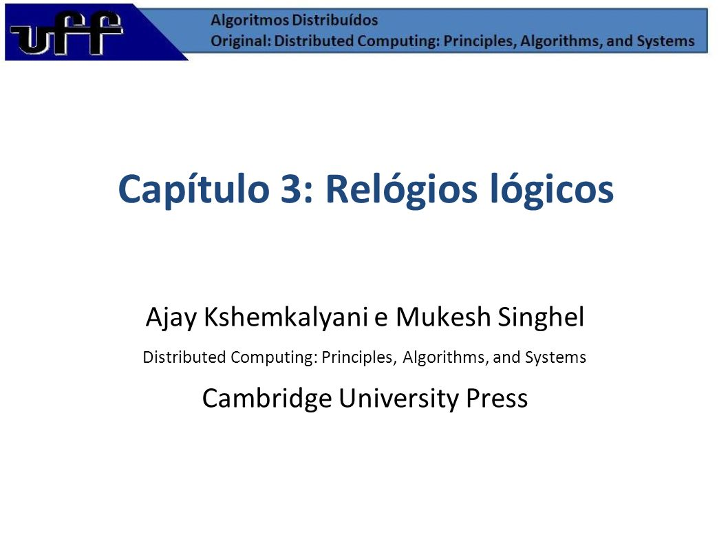 Capítulo 3: Relógios lógicos Ajay Kshemkalyani e Mukesh Singhel Distributed Computing: Principles, Algorithms, and Systems Cambridge University Press