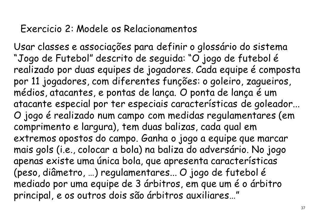 37 Usar classes e associações para definir o glossário do sistema Jogo de Futebol descrito de seguida: O jogo de futebol é realizado por duas equipes de jogadores.