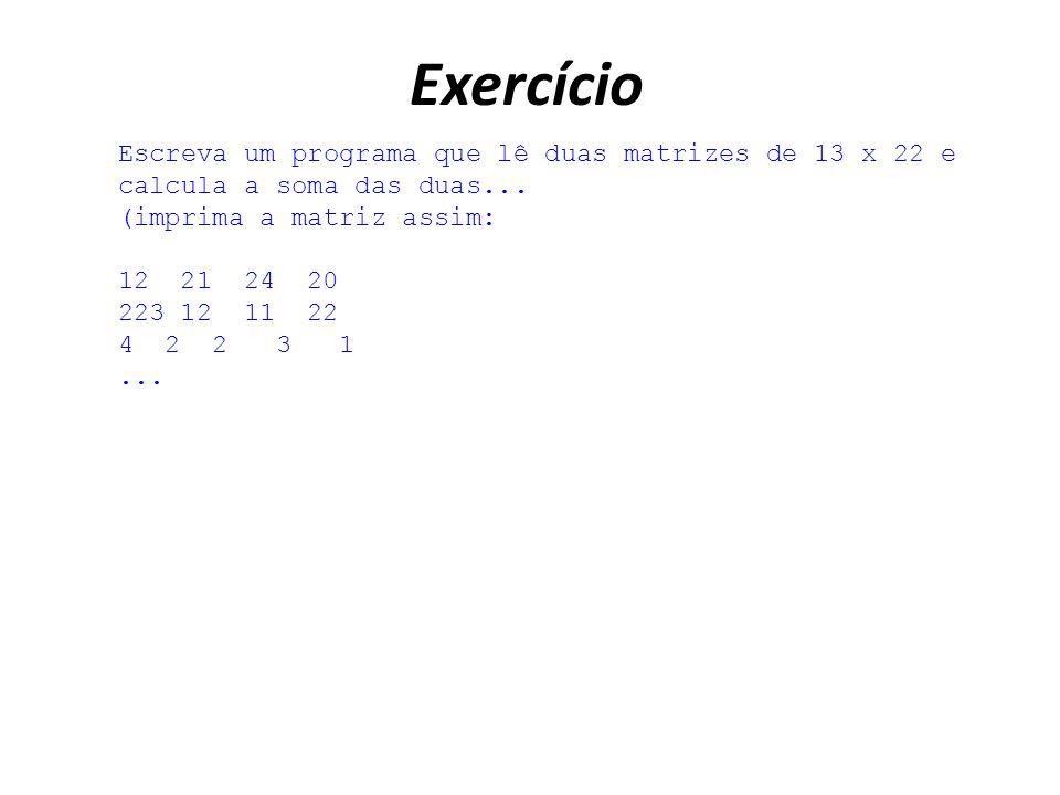 Exercício Escreva um programa que lê duas matrizes de 13 x 22 e calcula a soma das duas...