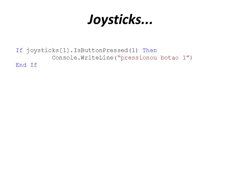 Joysticks... If joysticks[1].IsButtonPressed(1) Then Console.WriteLine(pressionou botao 1) End If