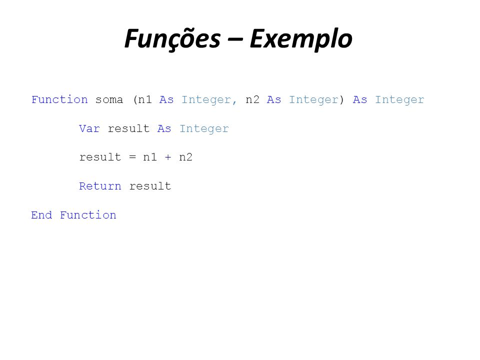 Funções – Exemplo Function soma (n1 As Integer, n2 As Integer) As Integer Var result As Integer result = n1 + n2 Return result End Function