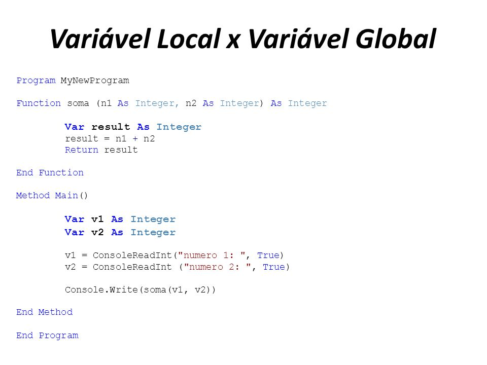 Variável Local x Variável Global Program MyNewProgram Function soma (n1 As Integer, n2 As Integer) As Integer Var result As Integer result = n1 + n2 R