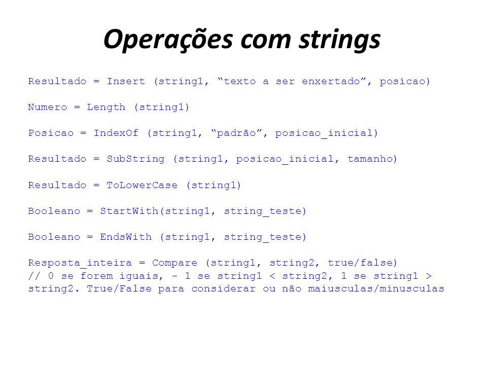 Operações com strings Resultado = Insert (string1, texto a ser enxertado, posicao) Numero = Length (string1) Posicao = IndexOf (string1, padrão, posicao_inicial) Resultado = SubString (string1, posicao_inicial, tamanho) Resultado = ToLowerCase (string1) Booleano = StartWith(string1, string_teste) Booleano = EndsWith (string1, string_teste) Resposta_inteira = Compare (string1, string2, true/false) // 0 se forem iguais, - 1 se string1 string2.