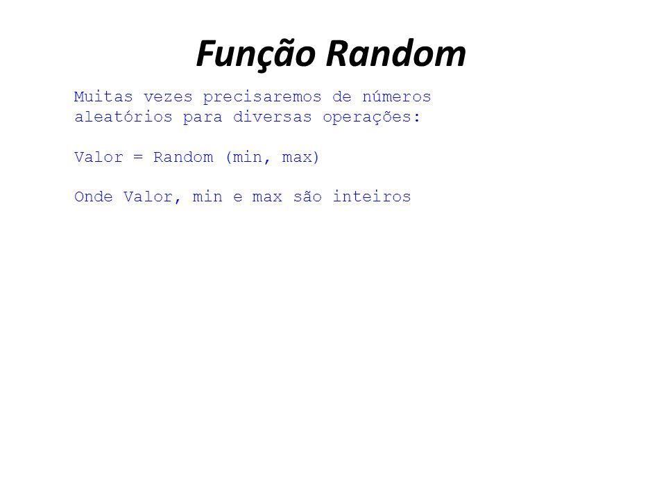 Função Random Muitas vezes precisaremos de números aleatórios para diversas operações: Valor = Random (min, max) Onde Valor, min e max são inteiros