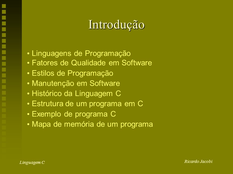 Ricardo Jacobi Linguagem C Introdução Linguagens de Programação Fatores de Qualidade em Software Estilos de Programação Manutenção em Software Histórico da Linguagem C Estrutura de um programa em C Exemplo de programa C Mapa de memória de um programa