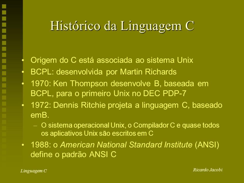 Ricardo Jacobi Linguagem C Histórico da Linguagem C Origem do C está associada ao sistema Unix BCPL: desenvolvida por Martin Richards 1970: Ken Thompson desenvolve B, baseada em BCPL, para o primeiro Unix no DEC PDP-7 1972: Dennis Ritchie projeta a linguagem C, baseado emB.