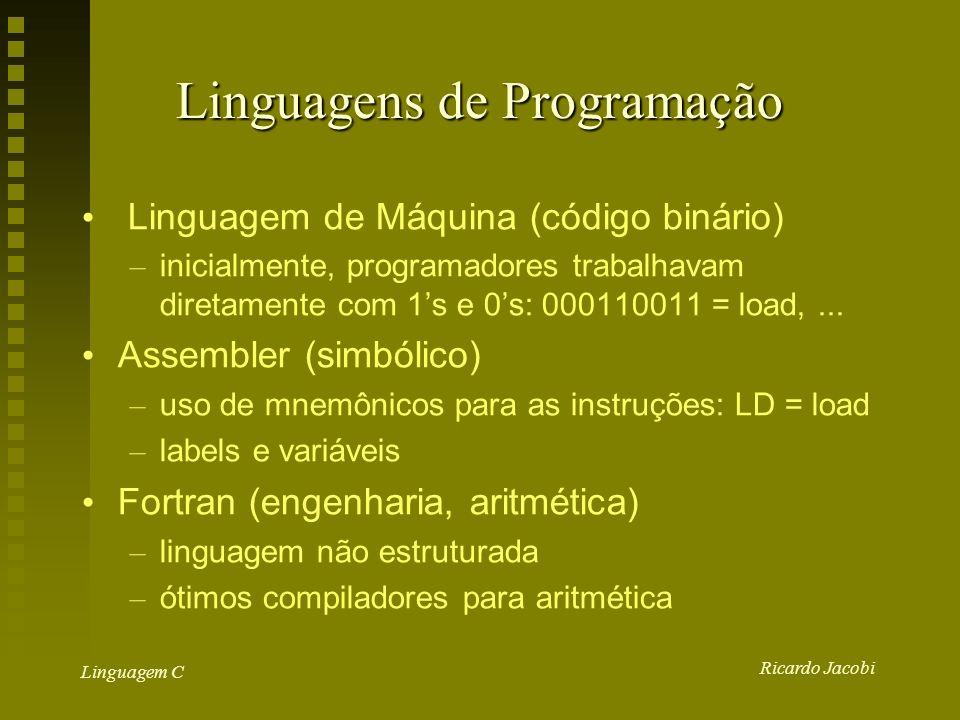 Ricardo Jacobi Linguagem C Linguagens de Programação Linguagem de Máquina (código binário) – inicialmente, programadores trabalhavam diretamente com 1s e 0s: 000110011 = load,...