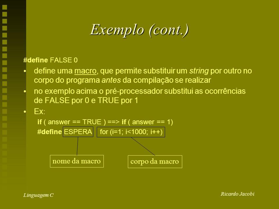 Ricardo Jacobi Linguagem C Exemplo (cont.) #define FALSE 0 define uma macro, que permite substituir um string por outro no corpo do programa antes da compilação se realizar no exemplo acima o pré-processador substitui as ocorrências de FALSE por 0 e TRUE por 1 Ex : if ( answer == TRUE ) ==> if ( answer == 1) #define ESPERA for (i=1; i<1000; i++) nome da macro corpo da macro